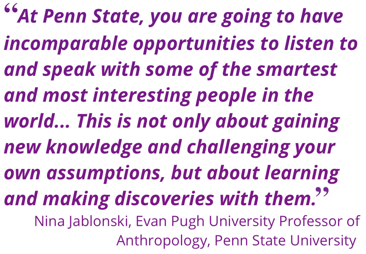 "At Penn State, you are going to have incomparable opportunities to listen to and speak with some of the smartest and most interesting people in the world… This is not only about gaining new knowledge and challenging your own assumptions, but about learning and making discoveries with them."" -Nina Jablonski, Evan Pugh University Professor of Anthropology, Penn State University"
